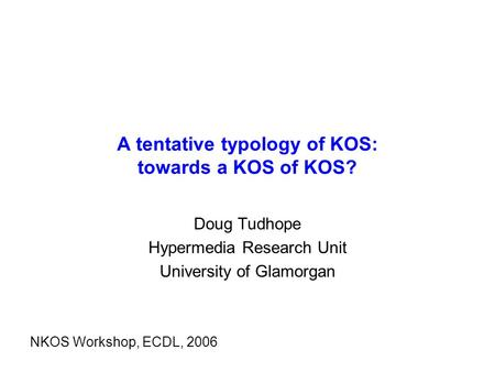 A tentative typology of KOS: towards a KOS of KOS? Doug Tudhope Hypermedia Research Unit University of Glamorgan NKOS Workshop, ECDL, 2006.