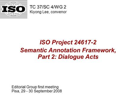 ISO Project 24617-2 Semantic Annotation Framework, Part 2: Dialogue Acts Editorial Group first meeting Pisa, 29 - 30 September 2008 TC 37/SC 4/WG 2 Kiyong.