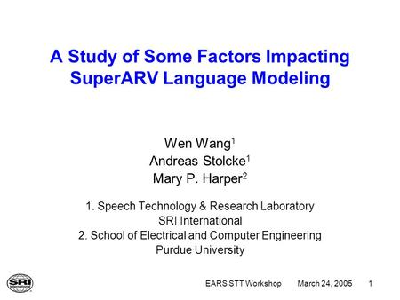 March 24, 2005EARS STT Workshop1 A Study of Some Factors Impacting SuperARV Language Modeling Wen Wang 1 Andreas Stolcke 1 Mary P. Harper 2 1. Speech Technology.