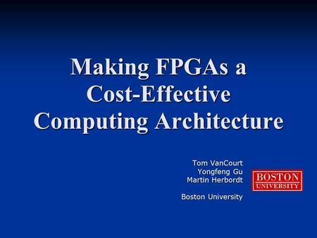 Making FPGAs a Cost-Effective Computing Architecture Tom VanCourt Yongfeng Gu Martin Herbordt Boston University BOSTON UNIVERSITY.