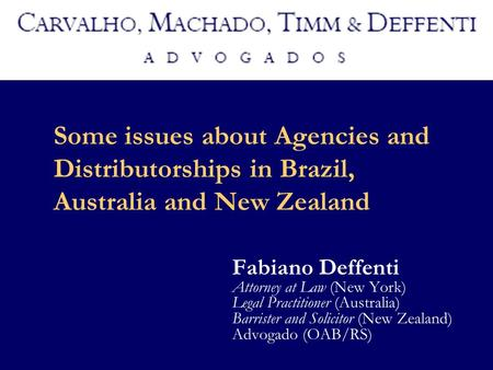 Some issues about Agencies and Distributorships in Brazil, Australia and New Zealand Fabiano Deffenti Attorney at Law (New York) Legal Practitioner (Australia)