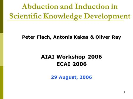 1 Abduction and Induction in Scientific Knowledge Development Peter Flach, Antonis Kakas & Oliver Ray AIAI Workshop 2006 ECAI 2006 29 August, 2006.