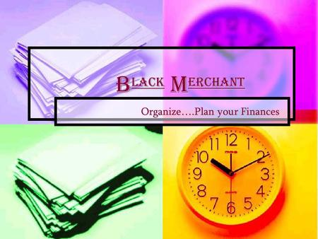 B lack M erchant B lack M erchant Organize….Plan your Finances Organize….Plan your Finances.