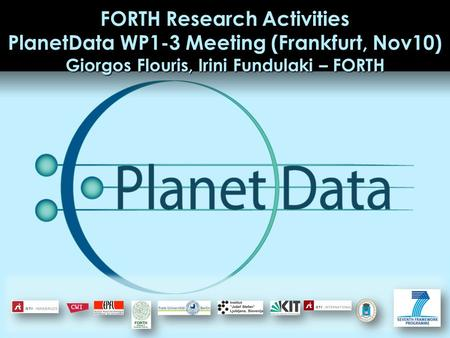 FORTH Research Activities PlanetData WP1-3 Meeting (Frankfurt, Nov10) Giorgos Flouris, Irini Fundulaki – FORTH.