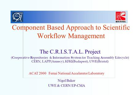 Nigel Baker UWE & CERN/EP-CMA Component Based Approach to Scientific Workflow Management The C.R.I.S.T.A.L. Project ( C ooperative R epositories & I nformation.
