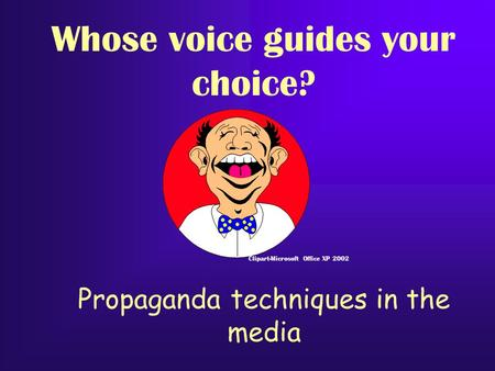 Propaganda techniques in the media Clipart-Microsoft Office XP 2002 Whose voice guides your choice?