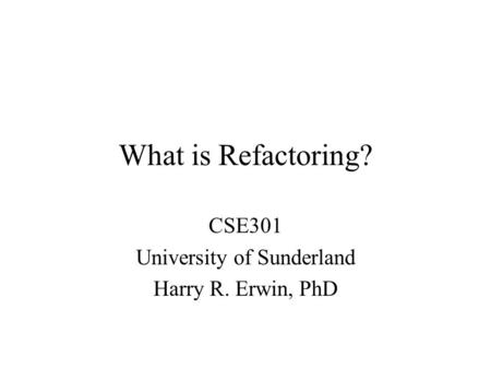 What is Refactoring? CSE301 University of Sunderland Harry R. Erwin, PhD.