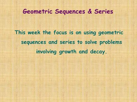 Geometric Sequences & Series This week the focus is on using geometric sequences and series to solve problems involving growth and decay.