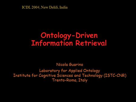 Ontology-Driven Information Retrieval Nicola Guarino Laboratory for Applied Ontology Institute for Cognitive Sciences and Technology (ISTC-CNR) Trento-Roma,