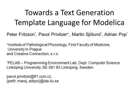 Towards a Text Generation Template Language for Modelica Peter Fritzson *, Pavol Privitzer +, Martin Sjölund *, Adrian Pop * + Institute of Pathological.