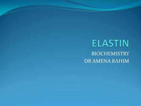 BIOCHEMISTRY DR AMENA RAHIM. Structure of Elastin It is a connective tissue protein Rubber like properties Elastin & glycoprotein microfibrils are present.