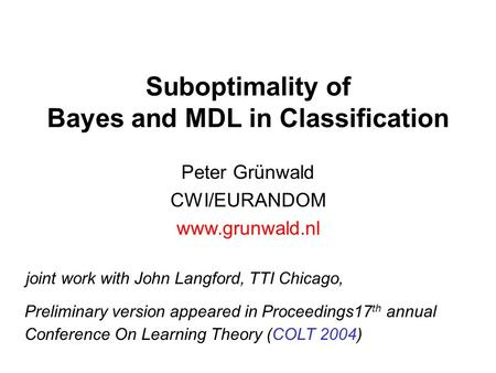 Suboptimality of Bayes and MDL in Classification Peter Grünwald CWI/EURANDOM www.grunwald.nl joint work with John Langford, TTI Chicago, Preliminary version.