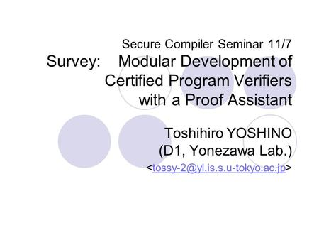 Secure Compiler Seminar 11/7 Survey: Modular Development of Certified Program Verifiers with a Proof Assistant Toshihiro YOSHINO (D1, Yonezawa Lab.)