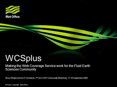 © Crown copyright Met Office WCSplus Making the Web Coverage Service work for the Fluid Earth Sciences Community Bruce Wright (Senior IT Architect), 7.