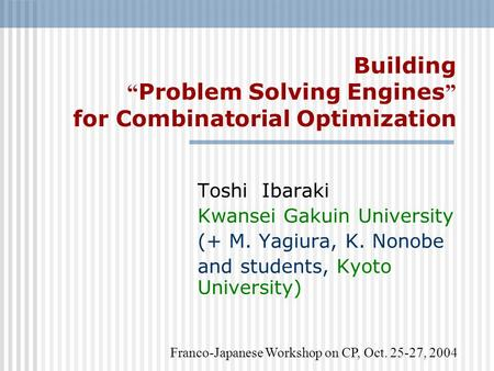 "Building "" Problem Solving Engines "" for Combinatorial Optimization Toshi Ibaraki Kwansei Gakuin University (+ M. Yagiura, K. Nonobe and students, Kyoto."