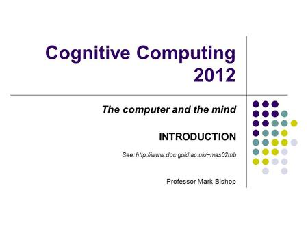 Cognitive Computing 2012 The computer and the mind INTRODUCTION See:  Professor Mark Bishop.