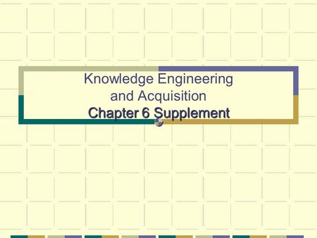 Chapter 6 Supplement Knowledge Engineering and Acquisition Chapter 6 Supplement.