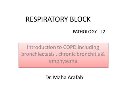RESPIRATORY BLOCK Introduction to COPD including bronchiectasis, chronic bronchitis & emphysema PATHOLOGY L2 Dr. Maha Arafah.