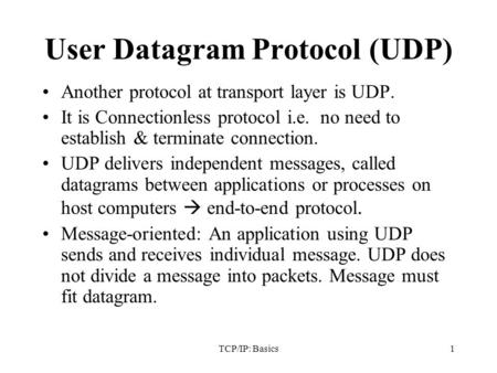TCP/IP: Basics1 User Datagram Protocol (UDP) Another protocol at transport layer is UDP. It is Connectionless protocol i.e. no need to establish & terminate.
