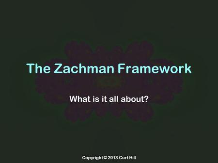 Copyright © 2013 Curt Hill The Zachman Framework What is it all about?