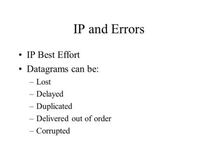 IP and Errors IP Best Effort Datagrams can be: –Lost –Delayed –Duplicated –Delivered out of order –Corrupted.