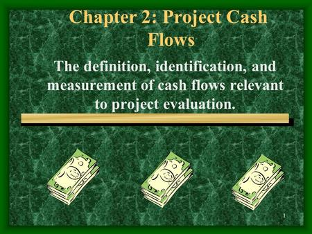 1 Chapter 2: Project Cash Flows The definition, identification, and measurement of cash flows relevant to project evaluation.