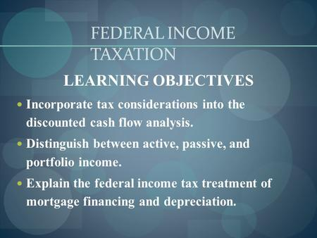 FEDERAL INCOME TAXATION LEARNING OBJECTIVES Incorporate tax considerations into the discounted cash flow analysis. Distinguish between active, passive,