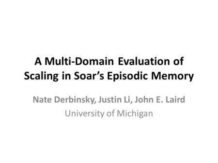 A Multi-Domain Evaluation of Scaling in Soar's Episodic Memory Nate Derbinsky, Justin Li, John E. Laird University of Michigan.