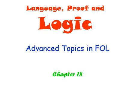 Advanced Topics in FOL Chapter 18 Language, Proof and Logic.