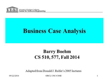 ©RCI, USC-CSSE1 Business Case Analysis Adapted from Donald J. Reifer's 2005 lectures Barry Boehm CS 510, 577, Fall 2014 09/22/2014.