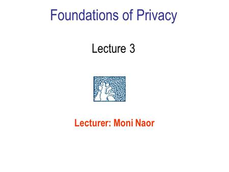 Foundations of Privacy Lecture 3 Lecturer: Moni Naor.