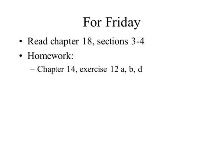 For Friday Read chapter 18, sections 3-4 Homework: –Chapter 14, exercise 12 a, b, d.