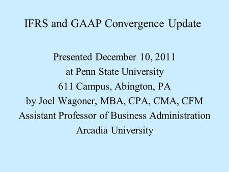 IFRS and GAAP Convergence Update Presented December 10, 2011 at Penn State University 611 Campus, Abington, PA by Joel Wagoner, MBA, CPA, CMA, CFM Assistant.