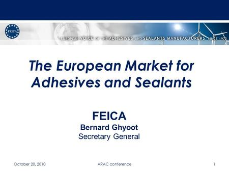 The European Market for Adhesives and Sealants October 20, 2010ARAC conference1 FEICA Bernard Ghyoot Secretary General.