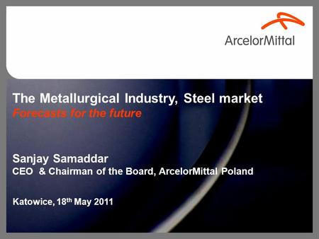 The Metallurgical Industry, Steel market Forecasts for the future Sanjay Samaddar CEO & Chairman of the Board, ArcelorMittal Poland Katowice, 18 th May.