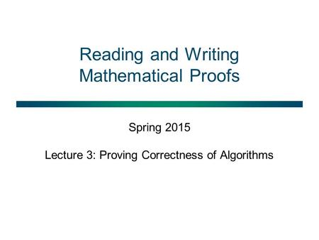 Reading and Writing Mathematical Proofs Spring 2015 Lecture 3: Proving Correctness of Algorithms.