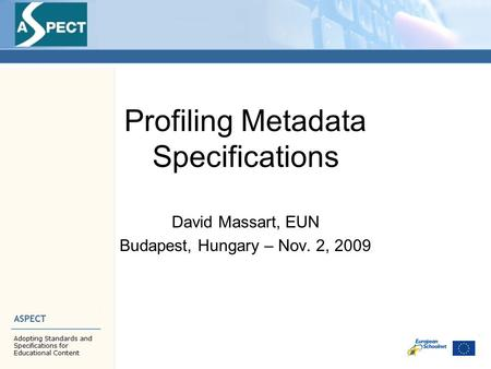 Profiling Metadata Specifications David Massart, EUN Budapest, Hungary – Nov. 2, 2009.