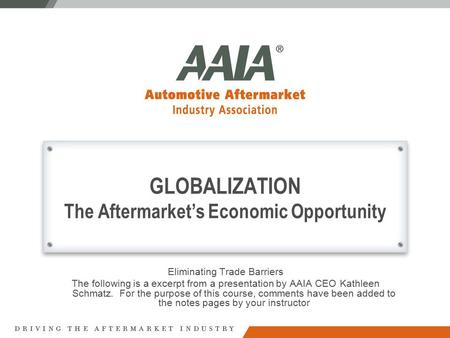 GLOBALIZATION The Aftermarket's Economic Opportunity Eliminating Trade Barriers The following is a excerpt from a presentation by AAIA CEO Kathleen Schmatz.