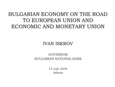 BULGARIAN ECONOMY ON THE ROAD TO EUROPEAN UNION AND ECONOMIC AND MONETARY UNION IVAN ISKROV GOVERNOR BULGARIAN NATIONAL BANK 14 July 2006 Athens.