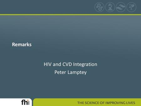 Remarks HIV and CVD Integration Peter Lamptey. Rationale for CVD/HIV Integration HIV and CVD synergies – HIV effects on CVD risk factors – HAART effects.