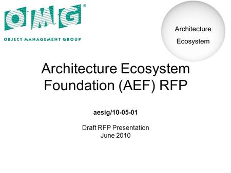 Architecture Ecosystem Foundation (AEF) RFP aesig/10-05-01 Draft RFP Presentation June 2010.