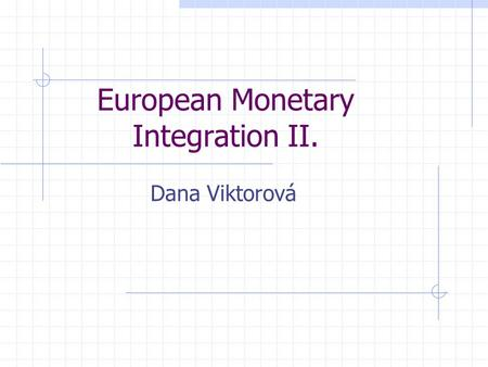 European Monetary Integration II. Dana Viktorová.