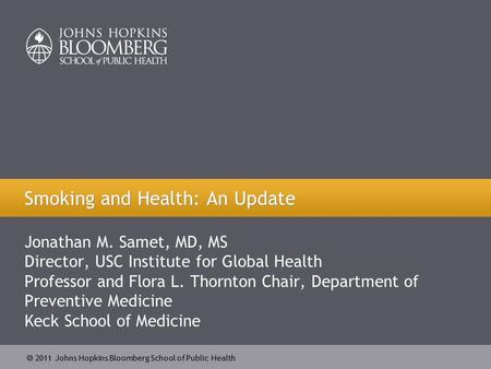  2011 Johns Hopkins Bloomberg School of Public Health Jonathan M. Samet, MD, MS Director, USC Institute for Global Health Professor and Flora L. Thornton.