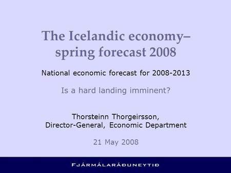 The Icelandic economy– spring forecast 2008 National economic forecast for 2008-2013 Is a hard landing imminent? Thorsteinn Thorgeirsson, Director-General,