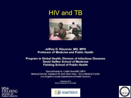 HIV and TB Jeffrey D. Klausner, MD, MPH Professor of Medicine and Public Health Program in Global Health, Division of Infectious Diseases David Geffen.