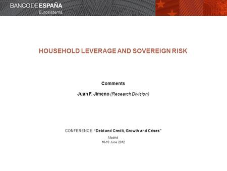 "HOUSEHOLD LEVERAGE AND SOVEREIGN RISK Comments Juan F. Jimeno (Research Division) CONFERENCE: ""Debt and Credit, Growth and Crises"" Madrid 18-19 June 2012."