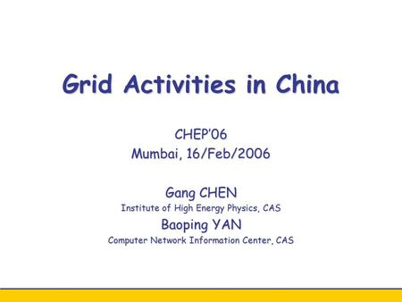 Grid Activities in China CHEP'06 Mumbai, 16/Feb/2006 Gang CHEN Institute of High Energy Physics, CAS Baoping YAN Computer Network Information Center, CAS.