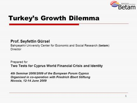 1 Turkey's Growth Dilemma Prof. Seyfettin Gürsel Bahçeşehir University Center for Economic and Social Research (betam) Director Prepared for Two Tests.