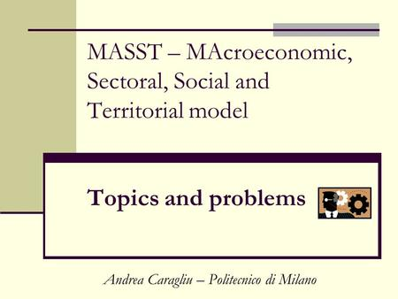 MASST – MAcroeconomic, Sectoral, Social and Territorial model Topics and problems Andrea Caragliu – Politecnico di Milano.