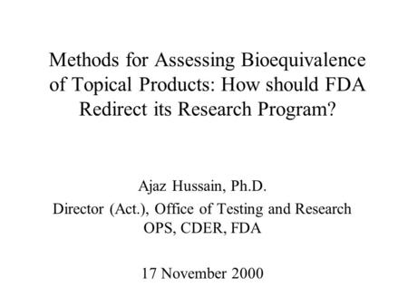 Methods for Assessing Bioequivalence of Topical Products: How should FDA Redirect its Research Program? Ajaz Hussain, Ph.D. Director (Act.), Office of.